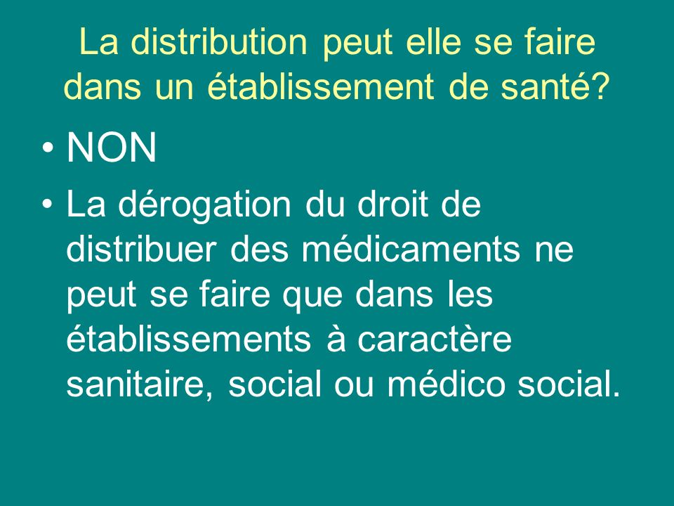 La distribution peut elle se faire dans un établissement de santé? NON La dérogation du droit de distribuer des médicaments ne peut se faire que dans