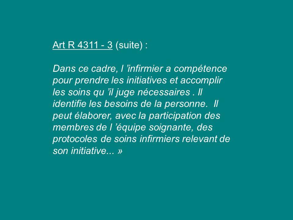 Art R 4311 - 3 (suite) : Dans ce cadre, l infirmier a compétence pour prendre les initiatives et accomplir les soins qu il juge nécessaires. Il identi