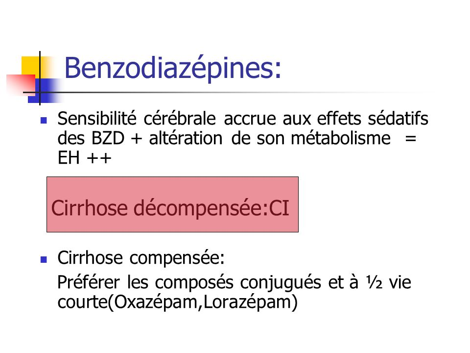 Sensibilité cérébrale accrue aux effets sédatifs des BZD + altération de son métabolisme = EH ++ Cirrhose décompensée:CI Cirrhose compensée: Préférer