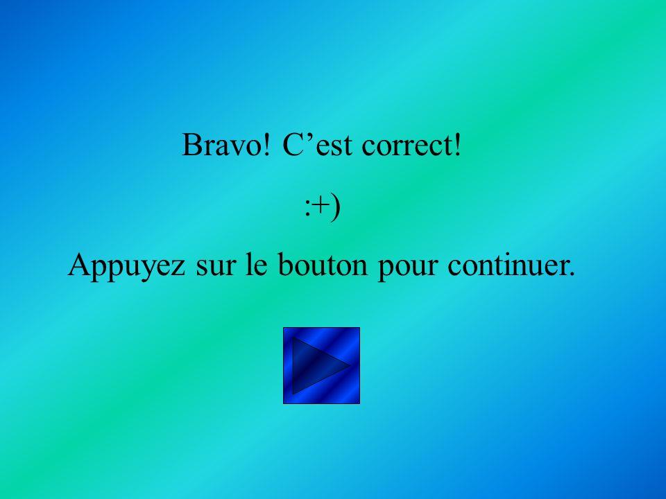 Bravo! Cest correct! :+) Appuyez sur le bouton pour continuer.