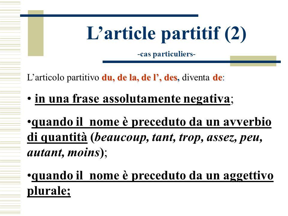 Larticle partitif (2) -cas particuliers- du, de la, de l, desde Larticolo partitivo du, de la, de l, des, diventa de: in una frase assolutamente negat