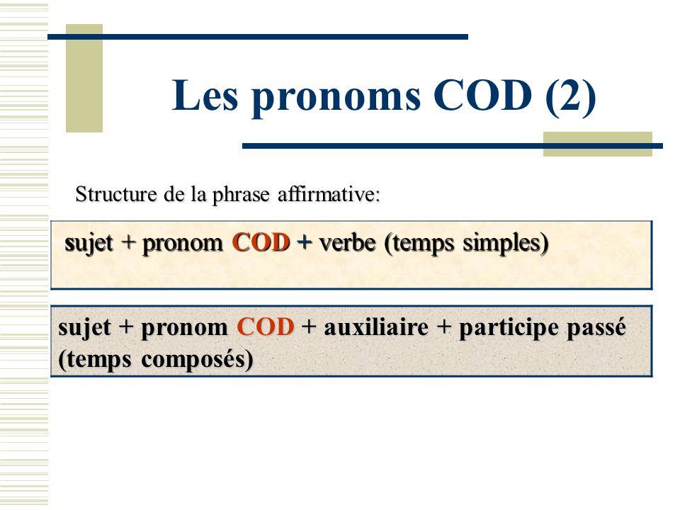Les pronoms COD (2) Structure de la phrase affirmative: sujet + pronom COD + verbe (temps simples) sujet + pronom COD + auxiliaire + participe passé (
