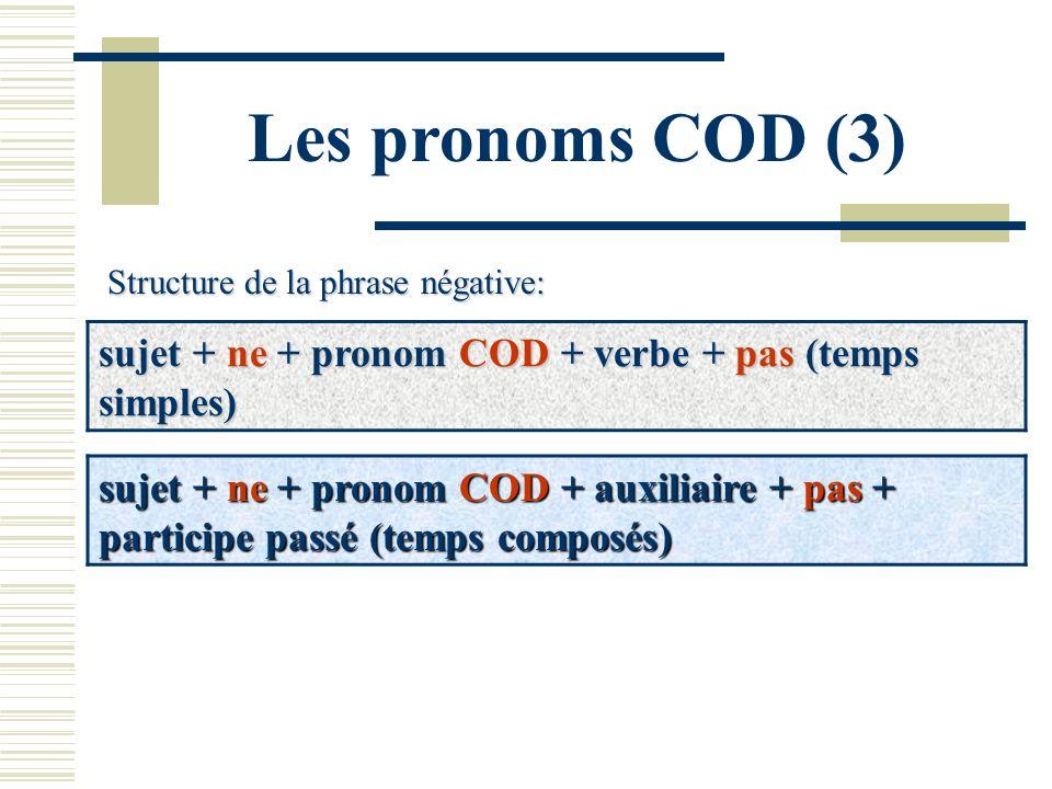 Les pronoms COD (3) Structure de la phrase négative: sujet + ne + pronom COD + verbe + pas (temps simples) sujet + ne + pronom COD + auxiliaire + pas
