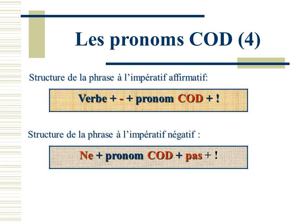 Les pronoms COD (4) Structure de la phrase à limpératif affirmatif: Verbe + - + pronom COD + ! Structure de la phrase à limpératif négatif : Ne + pron