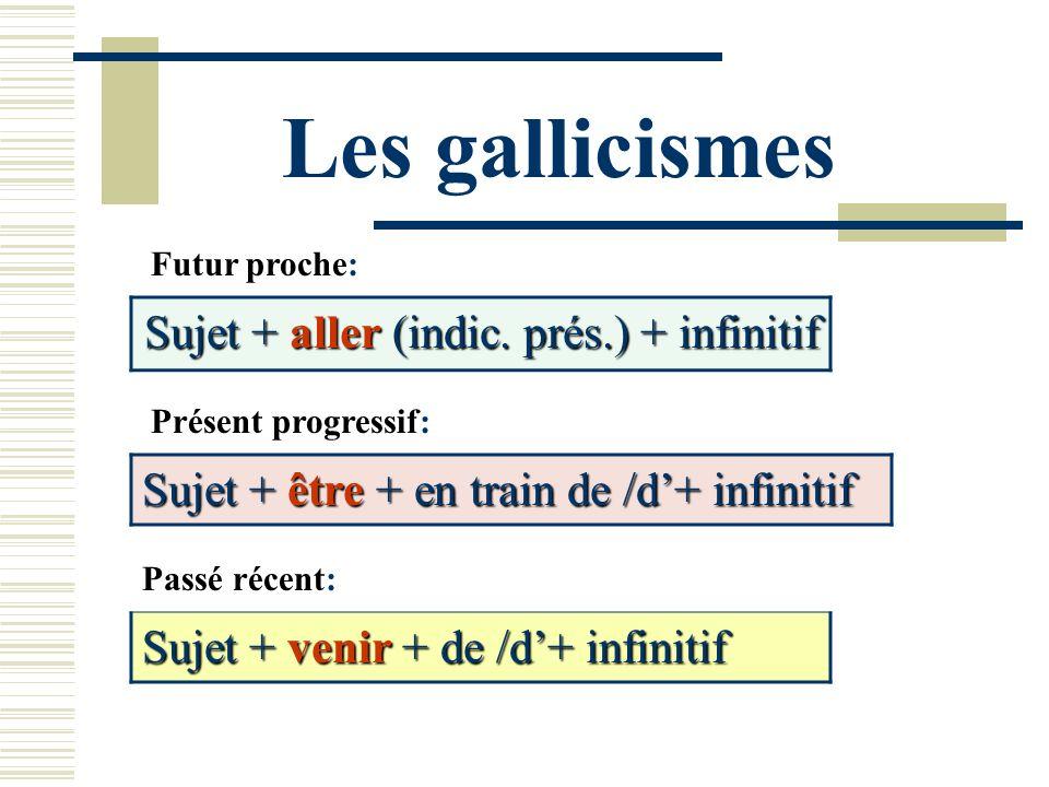 Les gallicismes Futur proche: Sujet + aller (indic. prés.) + infinitif Présent progressif: Sujet + être + en train de /d+ infinitif Passé récent: Suje