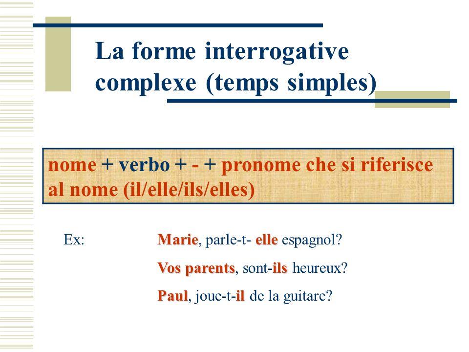 La forme interrogative complexe (temps simples) nome + verbo + - + pronome che si riferisce al nome (il/elle/ils/elles) Marieelle Ex: Marie, parle-t-