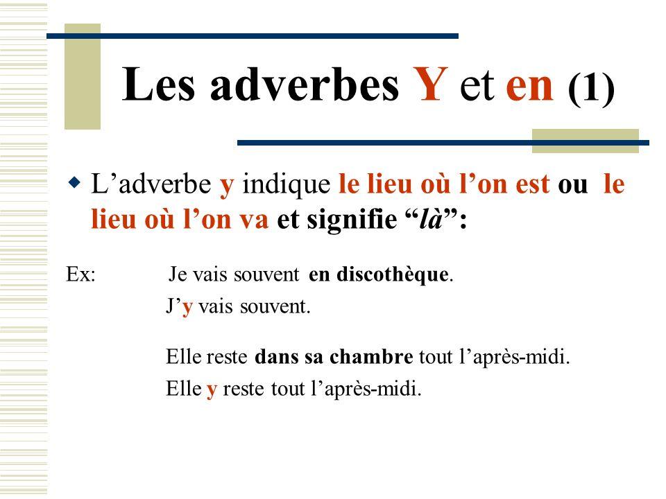Les adverbes Y et en (1) Ladverbe y indique le lieu où lon est ou le lieu où lon va et signifie là: Ex: Je vais souvent en discothèque. Jy vais souven