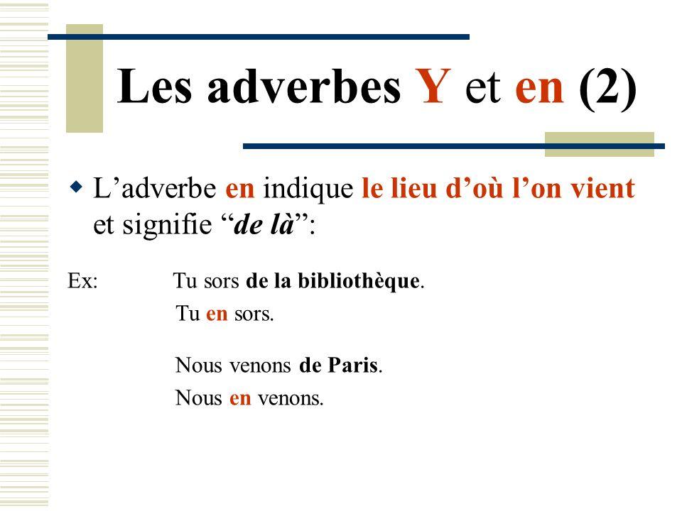 Les adverbes Y et en (2) Ladverbe en indique le lieu doù lon vient et signifie de là: Ex: Tu sors de la bibliothèque. Tu en sors. Nous venons de Paris
