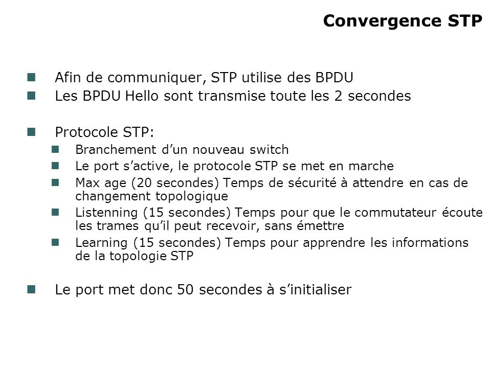 Convergence STP Afin de communiquer, STP utilise des BPDU Les BPDU Hello sont transmise toute les 2 secondes Protocole STP: Branchement dun nouveau sw