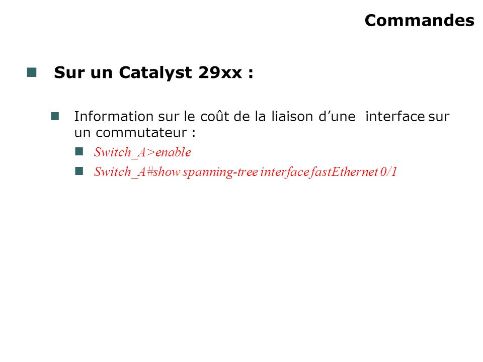 Commandes Sur un Catalyst 29xx : Information sur le coût de la liaison dune interface sur un commutateur : Switch_A>enable Switch_A#show spanning-tree