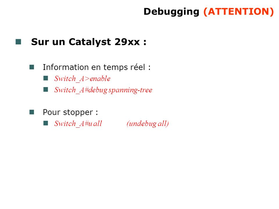 Debugging (ATTENTION) Sur un Catalyst 29xx : Information en temps réel : Switch_A>enable Switch_A#debug spanning-tree Pour stopper : Switch_A#u all(un