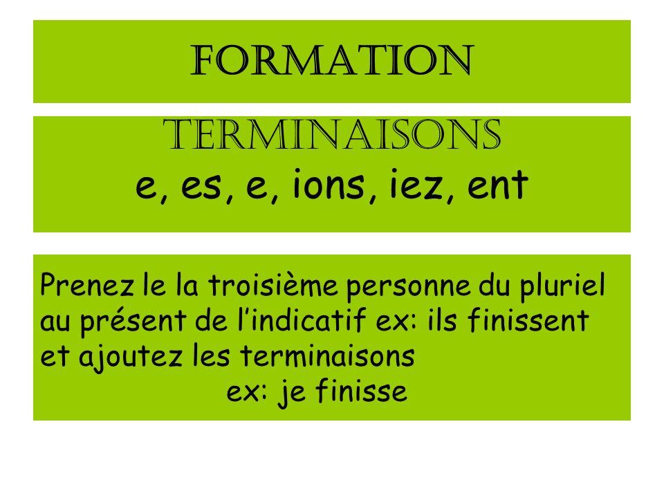 FORMATION TERMINAISONS e, es, e, ions, iez, ent Prenez le la troisième personne du pluriel au présent de lindicatif ex: ils finissent et ajoutez les t