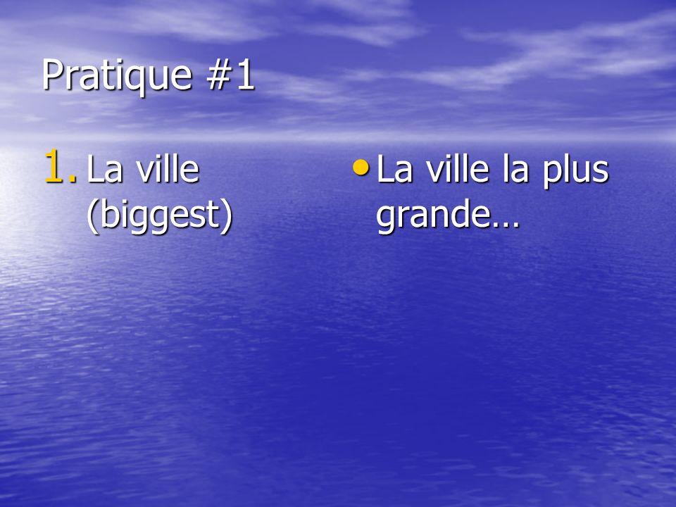 Pratique #1 1. La ville (biggest) La ville la plus grande… La ville la plus grande…