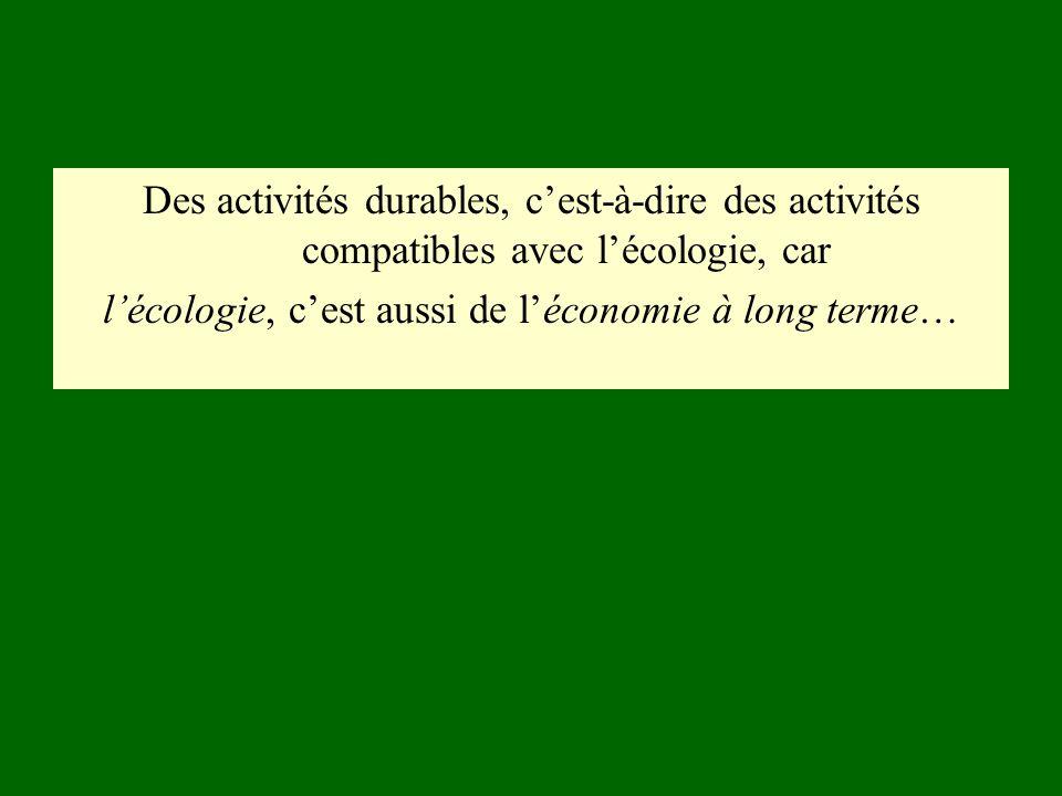 Des activités durables, cest-à-dire des activités compatibles avec lécologie, car lécologie, cest aussi de léconomie à long terme…