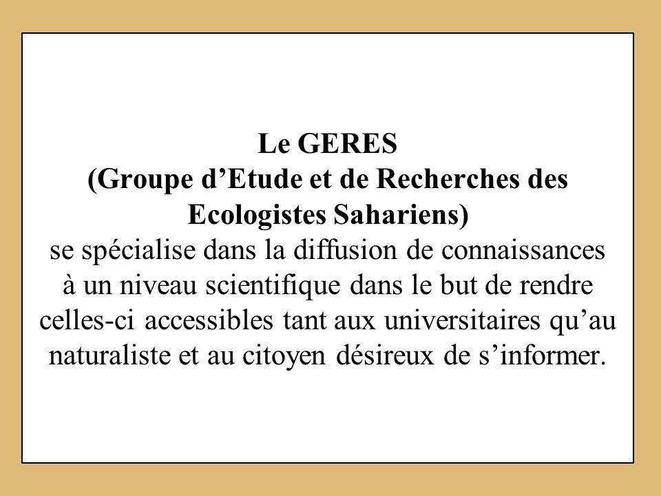Le Site du GERES (www.geres-asso.org) est voué à linformation, à la mise à disposition de tous (de luniversité aux particuliers) de données sur la Faune et la Flore du Maroc, de lAfrique du Nord, et tout particulièrement de celles des régions présahariennes et sahariennes.