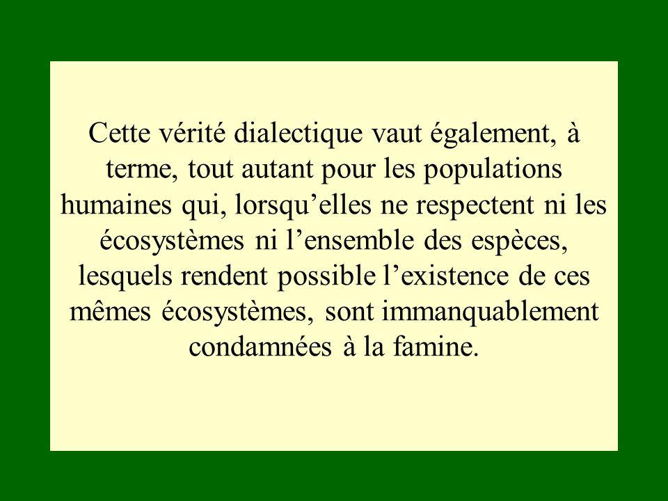 Cette vérité dialectique vaut également, à terme, tout autant pour les populations humaines qui, lorsquelles ne respectent ni les écosystèmes ni lense