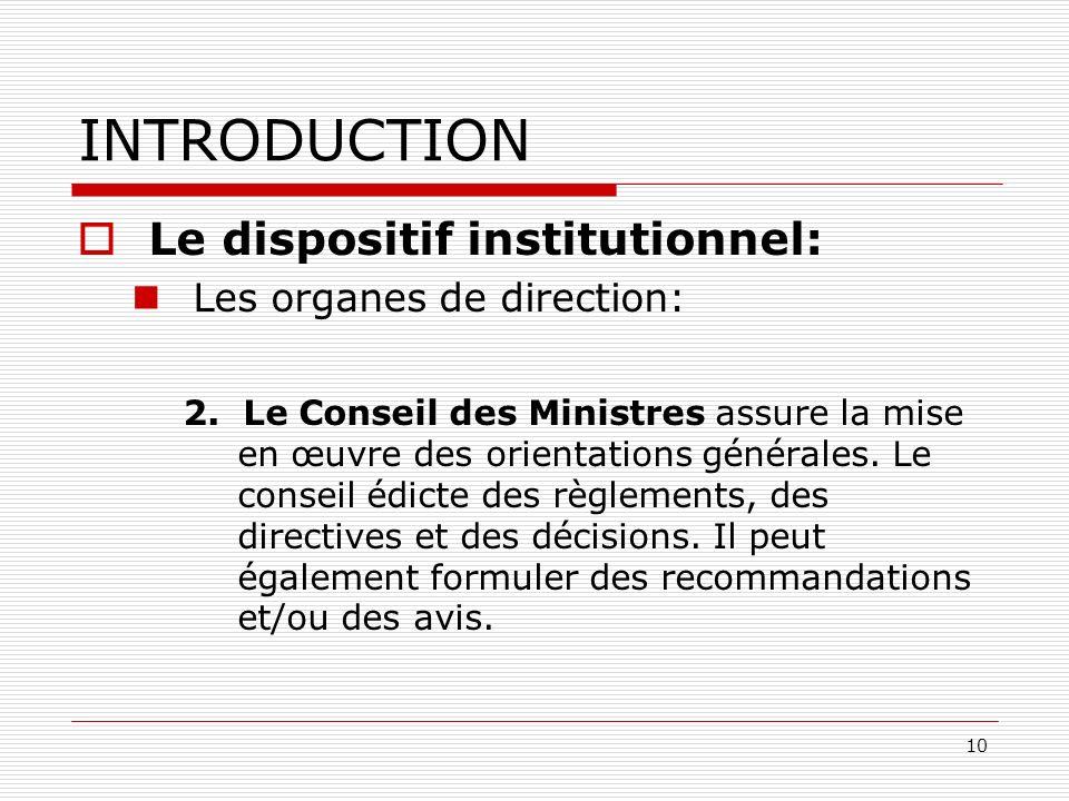 10 INTRODUCTION Le dispositif institutionnel: Les organes de direction: 2. Le Conseil des Ministres assure la mise en œuvre des orientations générales