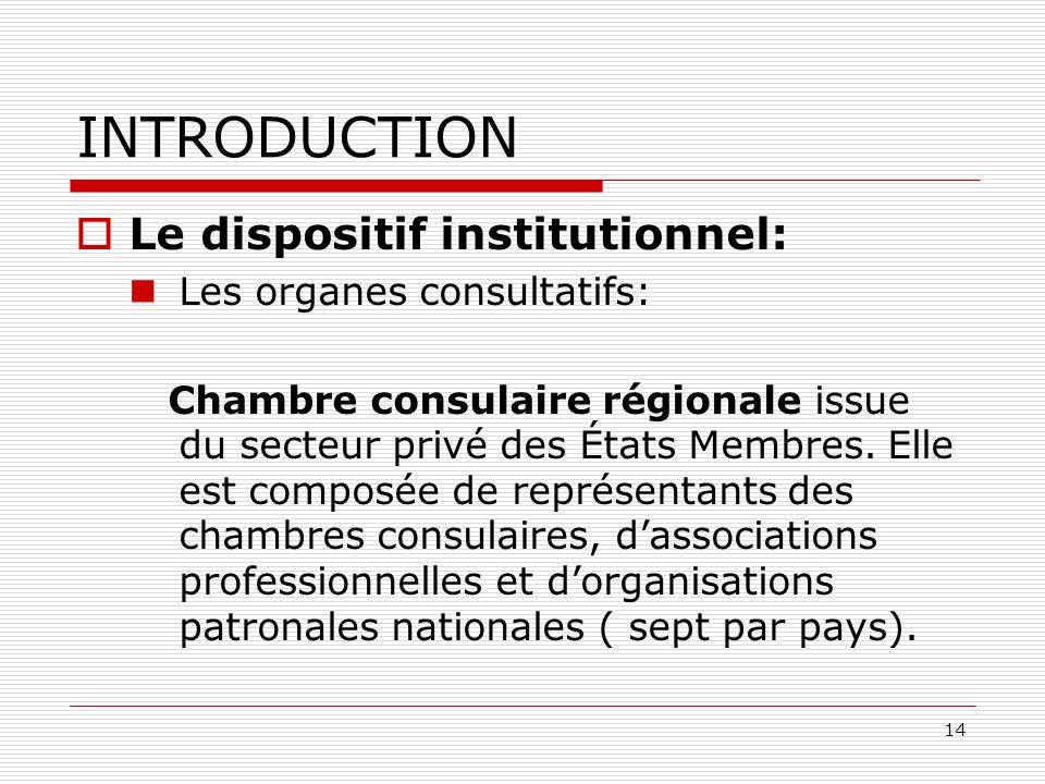 14 INTRODUCTION Le dispositif institutionnel: Les organes consultatifs: Chambre consulaire régionale issue du secteur privé des États Membres. Elle es