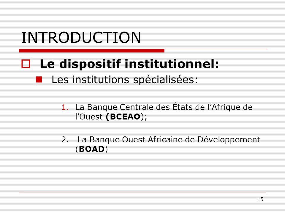 15 INTRODUCTION Le dispositif institutionnel: Les institutions spécialisées: 1.La Banque Centrale des États de lAfrique de lOuest (BCEAO); 2. La Banqu