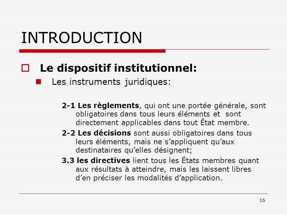 16 INTRODUCTION Le dispositif institutionnel: Les instruments juridiques: 2-1 Les règlements, qui ont une portée générale, sont obligatoires dans tous
