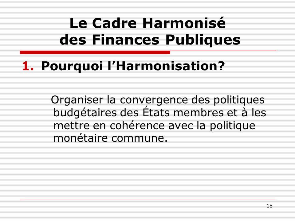 18 Le Cadre Harmonisé des Finances Publiques 1.Pourquoi lHarmonisation? Organiser la convergence des politiques budgétaires des États membres et à les