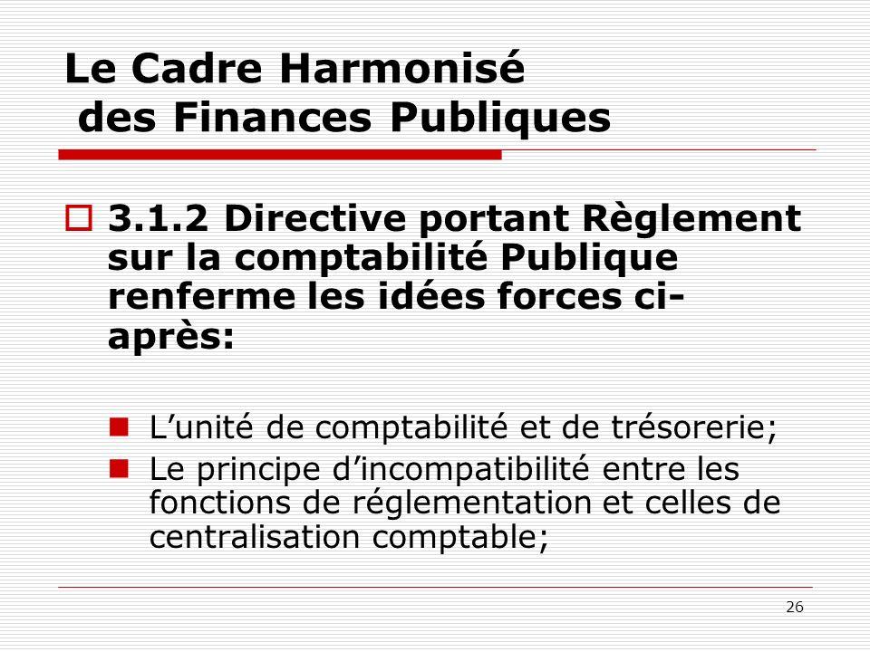 26 Le Cadre Harmonisé des Finances Publiques 3.1.2 Directive portant Règlement sur la comptabilité Publique renferme les idées forces ci- après: Lunit