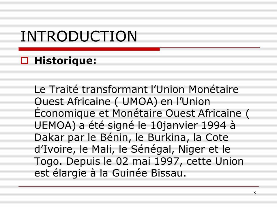 3 INTRODUCTION Historique: Le Traité transformant lUnion Monétaire Ouest Africaine ( UMOA) en lUnion Économique et Monétaire Ouest Africaine ( UEMOA)