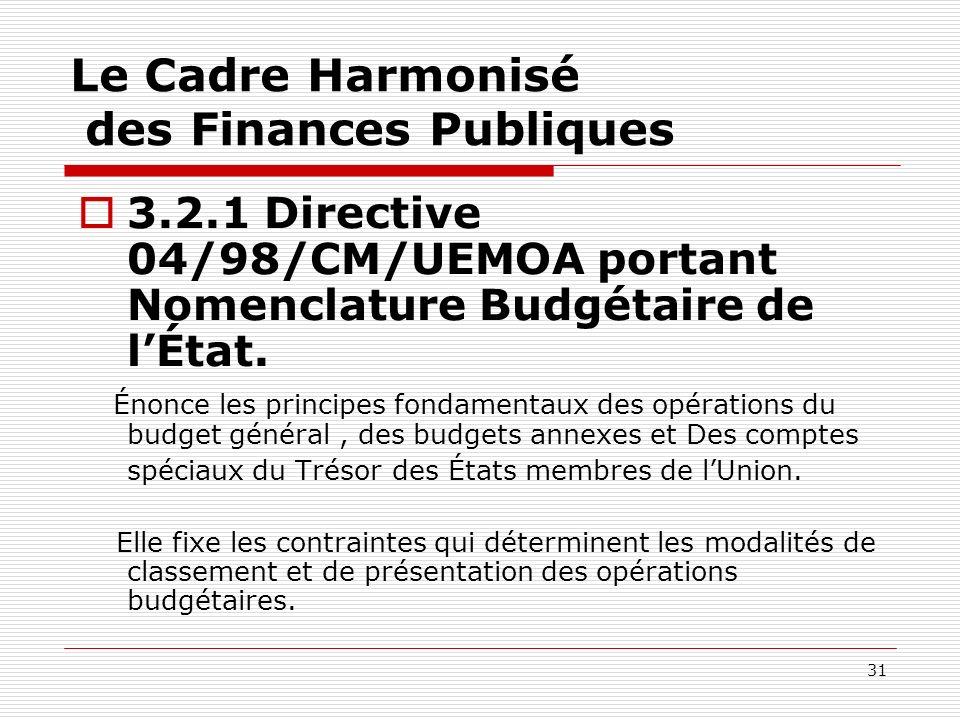 31 Le Cadre Harmonisé des Finances Publiques 3.2.1 Directive 04/98/CM/UEMOA portant Nomenclature Budgétaire de lÉtat. Énonce les principes fondamentau