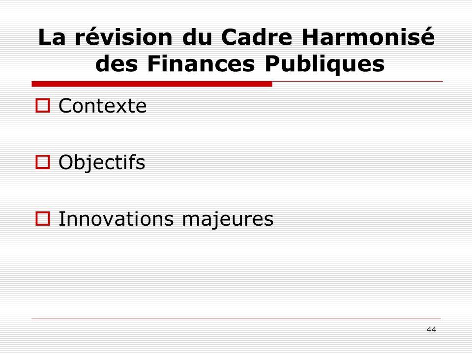 44 La révision du Cadre Harmonisé des Finances Publiques Contexte Objectifs Innovations majeures