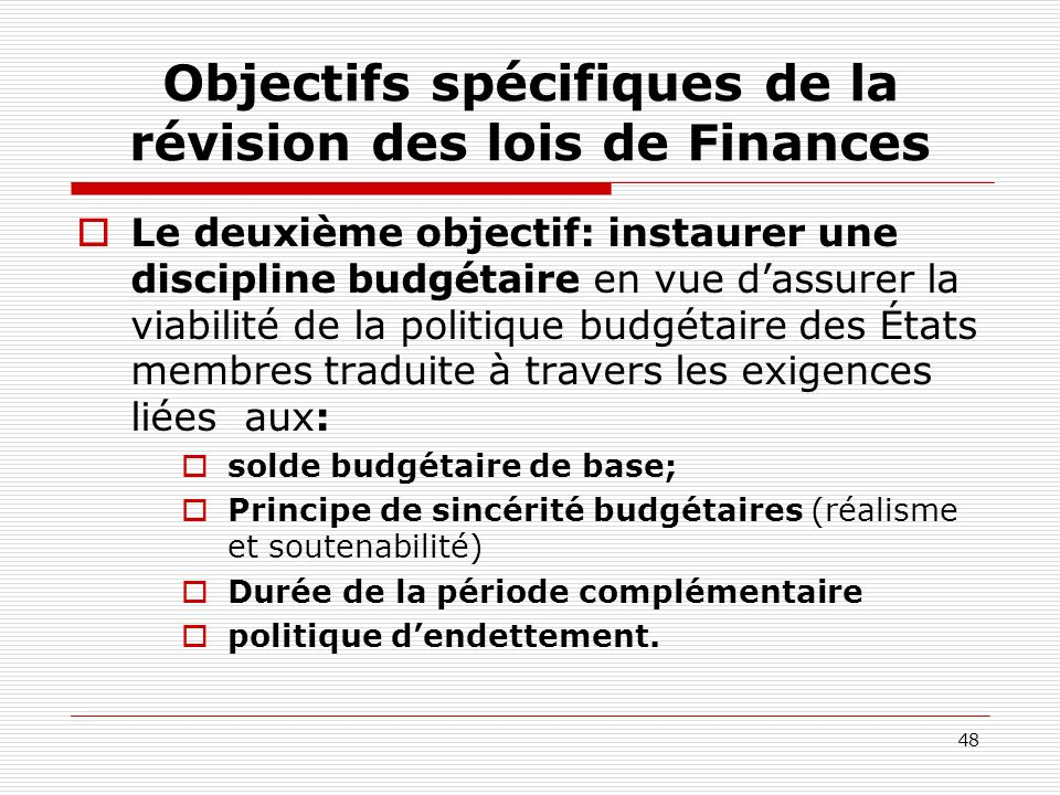 48 Objectifs spécifiques de la révision des lois de Finances Le deuxième objectif: instaurer une discipline budgétaire en vue dassurer la viabilité de