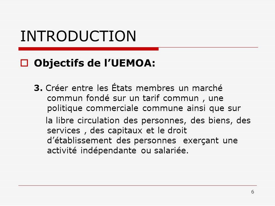 6 INTRODUCTION Objectifs de lUEMOA: 3. Créer entre les États membres un marché commun fondé sur un tarif commun, une politique commerciale commune ain