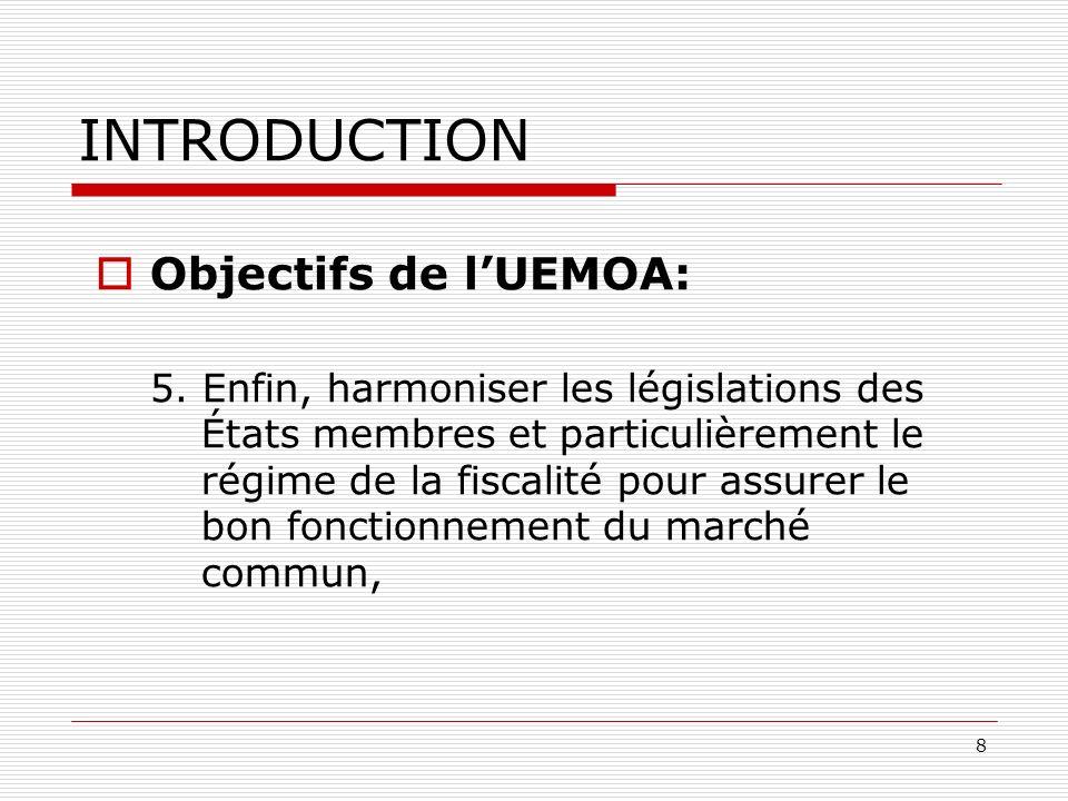 8 INTRODUCTION Objectifs de lUEMOA: 5. Enfin, harmoniser les législations des États membres et particulièrement le régime de la fiscalité pour assurer