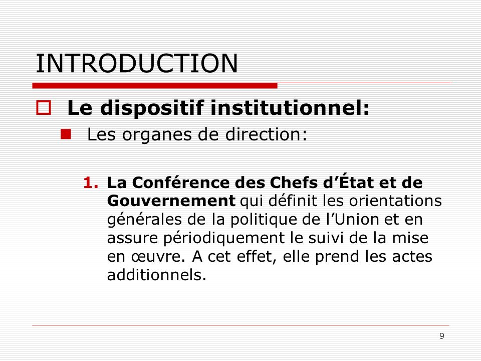 9 INTRODUCTION Le dispositif institutionnel: Les organes de direction: 1.La Conférence des Chefs dÉtat et de Gouvernement qui définit les orientations