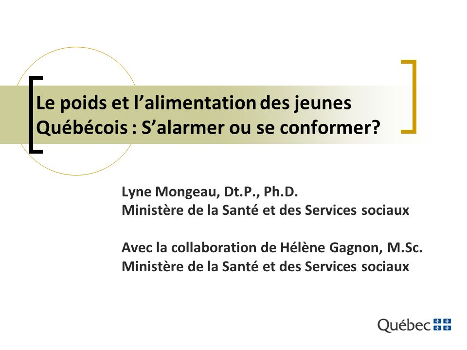Le poids et lalimentation des jeunes Québécois : Salarmer ou se conformer? Lyne Mongeau, Dt.P., Ph.D. Ministère de la Santé et des Services sociaux Av