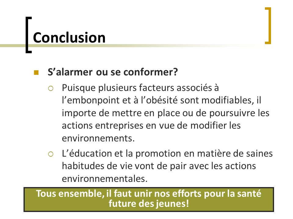 Conclusion Salarmer ou se conformer? Puisque plusieurs facteurs associés à lembonpoint et à lobésité sont modifiables, il importe de mettre en place o