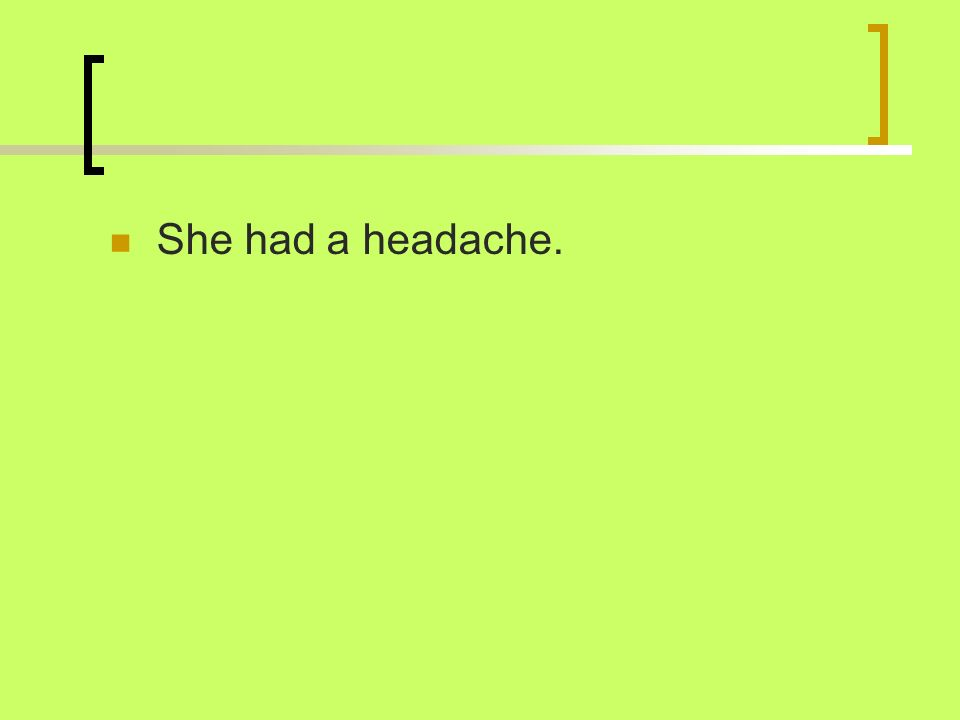 She had a headache.