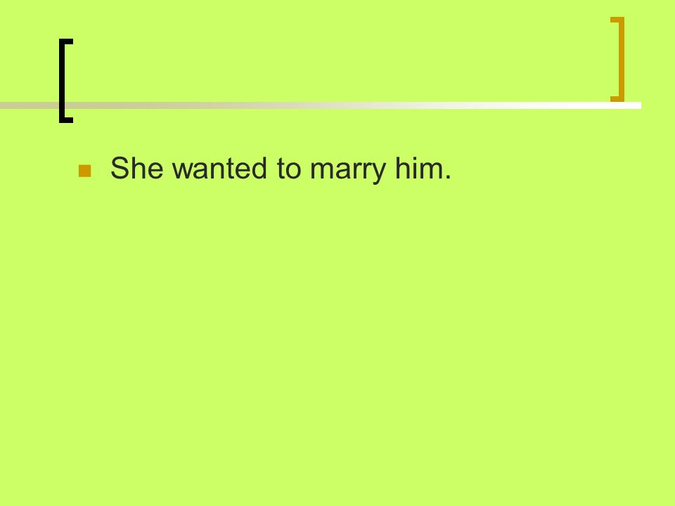 She wanted to marry him.
