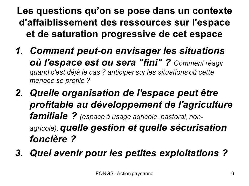FONGS - Action paysanne6 Les questions quon se pose dans un contexte d affaiblissement des ressources sur l espace et de saturation progressive de cet espace 1.Comment peut-on envisager les situations où l espace est ou sera fini .