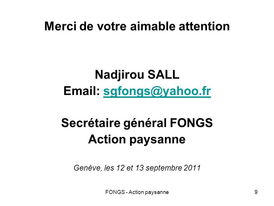 FONGS - Action paysanne9 Merci de votre aimable attention Nadjirou SALL Email: sgfongs@yahoo.frsgfongs@yahoo.fr Secrétaire général FONGS Action paysanne Genève, les 12 et 13 septembre 2011
