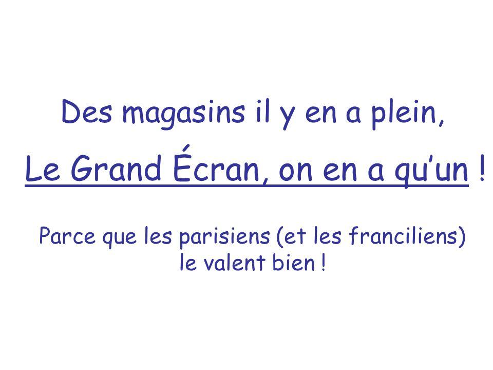 Des magasins il y en a plein, Le Grand Écran, on en a quun ! Parce que les parisiens (et les franciliens) le valent bien !