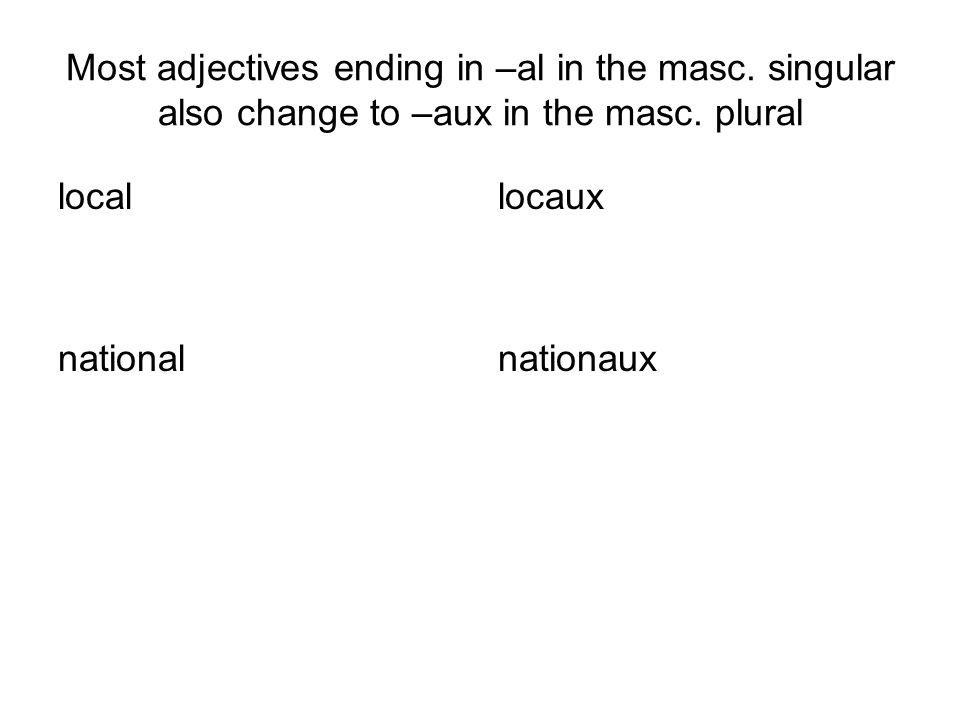 local national locaux nationaux Most adjectives ending in –al in the masc.
