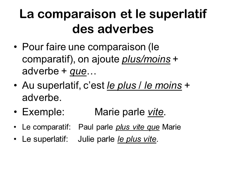La comparaison et le superlatif des adverbes Pour faire une comparaison (le comparatif), on ajoute plus/moins + adverbe + que… Au superlatif, cest le plus / le moins + adverbe.