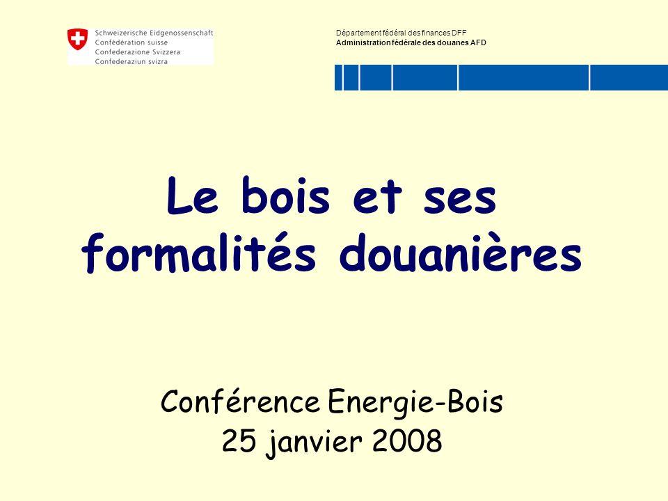 Département fédéral des finances DFF Administration fédérale des douanes AFD Le bois et ses formalités douanières Conférence Energie-Bois 25 janvier 2