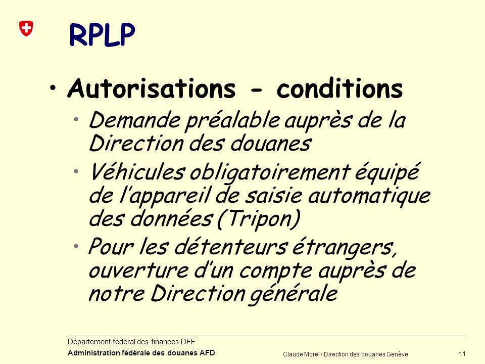 11 Département fédéral des finances DFF Administration fédérale des douanes AFD Claude Morel / Direction des douanes Genève RPLP Autorisations - condi