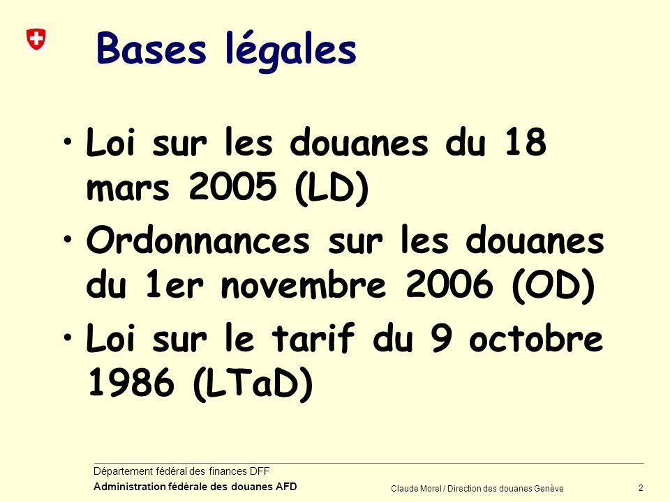 2 Département fédéral des finances DFF Administration fédérale des douanes AFD Claude Morel / Direction des douanes Genève Bases légales Loi sur les d