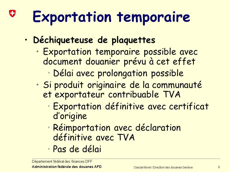 6 Département fédéral des finances DFF Administration fédérale des douanes AFD Claude Morel / Direction des douanes Genève Exportation temporaire Déch