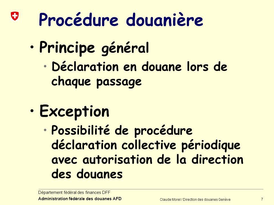 7 Département fédéral des finances DFF Administration fédérale des douanes AFD Claude Morel / Direction des douanes Genève Procédure douanière Princip