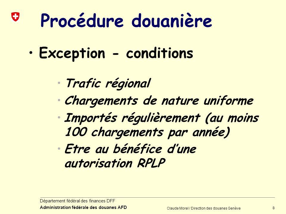 8 Département fédéral des finances DFF Administration fédérale des douanes AFD Claude Morel / Direction des douanes Genève Procédure douanière Excepti