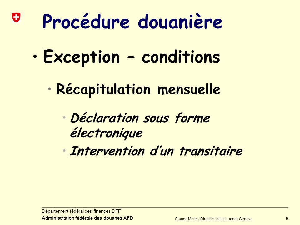 9 Département fédéral des finances DFF Administration fédérale des douanes AFD Claude Morel / Direction des douanes Genève Procédure douanière Excepti