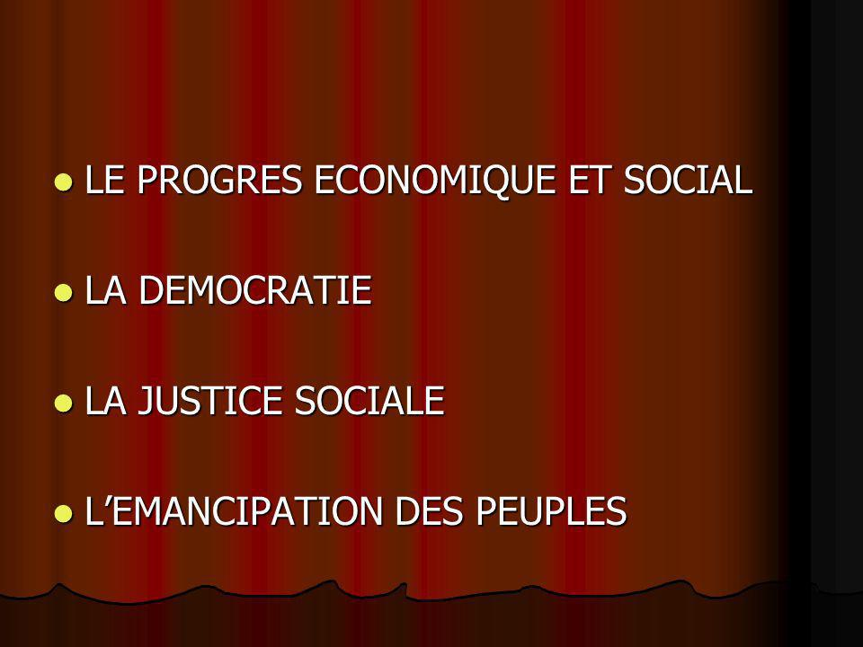 LE PROGRES ECONOMIQUE ET SOCIAL LE PROGRES ECONOMIQUE ET SOCIAL LA DEMOCRATIE LA DEMOCRATIE LA JUSTICE SOCIALE LA JUSTICE SOCIALE LEMANCIPATION DES PEUPLES LEMANCIPATION DES PEUPLES